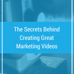 The Secrets Behind Creating Great Marketing Videos