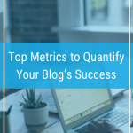 Top Metrics to Quantify Your Blog's Success
