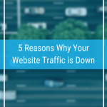 5 Reasons Why Your Website Traffic is Down